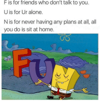 Being Alone, Friends, and Funny: F is for friends who don't talk to you.  U is for Ur alone.  N is for never having any plans at all, all  you do is sit at home. Thank @god I never have any plans🙏🏻