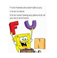 Memes, 🤖, and Song: F is for friends who don't talk to you.  U is for Ur alone.  N is for never having any plans at all, all  you do is sit at home. I REMEMBER AT LIKE MY SEVENTH BIRTHDAY PARTY WE WERE SINING ALONG WITH SPONGEBOB SONGS -v