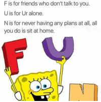 Being Alone, Friends, and Home: F is for friends who don't talk to you.  U is for Ur alone.  N is for never having any plans at all, all  you do is sit at home. Pretty much 😂😂😂