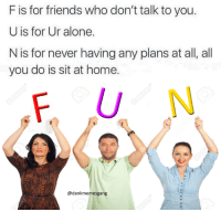 Being Alone, Friends, and Home: F is for friends who don't talk to you.  U is for Ur alone.  N is for never having any plans at all, all  N is for never having any plans at al, all  you do is sit at home.  F U N  @dankmemesgang