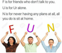 Being Alone, Friends, and Home: F is for friends who don't talk to you.  U is for Ur alone.  N is for never having any plans at all, all  you do is sit at home.