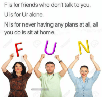 Being Alone, Friends, and Home: F is for friends who don't talk to you  U is for Ur alone.  N is for never having any plans at all, all  you do is sit at home.