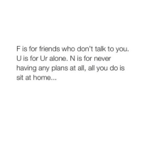 Friends, Home, and Girl Memes: F is for friends who don't talk to you.  U is for Ur alone. N is for never  having any plans at all, all you do is  sit at home