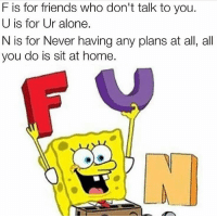 Being Alone, Friends, and Home: F is for friends who don't talk to you.  U is for Ur alone  N is for Never having any plans at all, all  you do is sit at home.