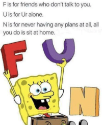 "Being Alone, Friends, and Memes: F is for friends who don't talk to you.  U is for Ur alone.  N is for never having any plans at all, all  you do is sit at home. <p>So that is what fun is via /r/memes <a href=""http://ift.tt/2A7wiAq"">http://ift.tt/2A7wiAq</a></p>"