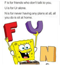 Being Alone, Friends, and Home: F is for friends who don't talk to you.  U is for Ur alone.  N is for never having any plans at all, all  you do is sit at home.  СС Me irl
