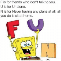 Being Alone, Friends, and Home: F is for friends who don't talk to you.  U is for Ur alone.  N is for Never having any plans at all, all  you do is sit at home. Meirl