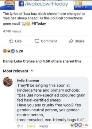 "wool: f/iwakeupwithtodayl  9:52  TOWN 3T  The lyrics of 'baa baa black sheep' have changed to  baa baa sheep sheep'! Is this political correctness  gone mad? Saw #9Today  474K views  Like  Comment  Share  #0 5.2K  Daniel Luke O'Shea and 4.5K others shared this  Most relevant v  Kylie Shannon  They'll be singing this soon at  kindergartens and primary schools:  ""Baa Baa non-specified coloured grain  fed halal-certified sheep  Have you any cruelty free wool? Yes  gender-neutral person, yes gender-  neutral person,  three recycled, eco-friendly bags full""  21 h Haha Reply  1.3K"