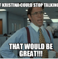 that would be great: F KRISTINA COULD STOP TALKING  THAT WOULD BE  GREAT!!