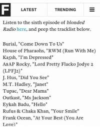 "A$AP Rocky, Frank Ocean, and Hello: F LATEST  TRENDING  E  Listen to the sixth episode of blonded  Radio here, and peep the tracklist below.  Burial, ""Come Down To Us""  House of Pharaohs, ""RWM (Run With Me)  Kassh, ""I'm Depressed""  A$AP Rocky, ""Lord Pretty Flacko Jodye 2  (LPFJ2)""  J. Hus, ""Did You See""  M.T. Hadley, ""Janet""  Tupac, ""Dear Mama""  Outkast, ""Ms Jackson""  Eykah Badu, ""Hello""  Rufus & Chaka Khan, ""Your Smile""  Frank Ocean, ""At Your Best (You Are  Love)"" I KNOW ALOT OF YALL DONT KNOW ME AS A RAPPER BUT JUST FOR MEMES BUT I ALSO MAKE MUSIC THAT DOESNT SUCK AND I THOUGHT IT DID FOR THE LONGEST TIME AND NOW STUFF IS FINALLY HAPPENING FUCK!!!!"