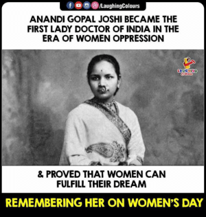 Doctor, India, and Women: f LaughingColours  ANANDI GOPAL JOSHI BECAME THE  FIRST LADY DOCTOR OF INDIA IN THE  ERA OF WOMEN OPPRESSION  LAUGHING  & PROVED THAT WOMEN CAN  FULFILL THEIR DREAM  REMEMBERING HER ON WOMEN'S DAY #AnandiGopalJoshi #WomensDay  #HappyWomensDay #InternationalWomensDay
