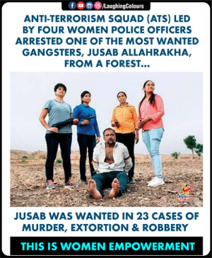 Hats-Off To These Brave Women (Y): f/LaughingColours  ANTI-TERRORISM SQUAD (ATS) LED  BY FOUR WOMEN POLICE OFFICERS  ARRESTED ONE OF THE MOST WANTED  GANGSTERS, JUSAB ALLAHRAKHA,  FROM A FOREST...  JUSAB WAS WANTED IN 23 CASES OF  MURDER, EXTORTION & ROBBERY  THIS IS WOMEN EMPOWERMENT Hats-Off To These Brave Women (Y)