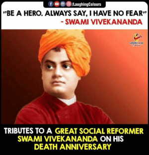 "His Death: f /LaughingColours  *""BE A HERO. ALWAYS SAY, HAVE NO FEAR""  SWAMI VIVEKANANDA  LAUGHING  Celeurs  TRIBUTES TO A GREAT SOCIAL REFORMER  SWAMI VIVEKANANDA ON HIS  DEATH ANNIVERSARY"