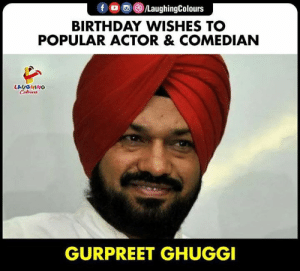 HAPPY BIRTHDAY: f /LaughingColours  BIRTHDAY WISHES TO  POPULAR ACTOR & COMEDIAN  LAUGHING  Celours  GURPREET GHUGGI HAPPY BIRTHDAY