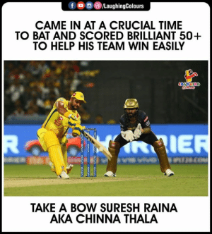#SureshRaina #CSKvKKR #IPL: f  )/LaughingColours  CAME IN AT A CRUCIAL TIME  TO BAT AND SCORED BRILLIANT 50+  TO HELP HIS TEAM WIN EASILY  AIE  TAKE A BOW SURESH RAINA  AKA CHINNA THALA #SureshRaina #CSKvKKR #IPL