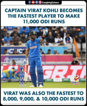 India, Indianpeoplefacebook, and Player: f  /LaughingColours  CAPTAIN VIRAT KOHLI BECOMES  THE FASTEST PLAYER TO MAKE  11,000 ODI RUNS  INDIA  ICIC  7RT  LAUGHING  Celeurs  VIRAT WAS ALSO THE FASTEST TO  8,000, 9,000, & 10,000 ODI RUNS  MRF  re  www  oddlo w oddo #ViratKohli #INDvPAK #CWC19
