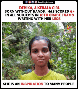 Congrats Devika (y)  #AnInspirationToMany: f /LaughingColours  DEVIKA, A KERALA GIRL  BORN WITHOUT HANDS, HAS SCORED A+  IN ALL SUBJECTS IN 10TH GRADE EXAMS  WRITING WITH HER LEGS  LAUGHING  Celours  SHE IS AN INSPIRATION TO MANY PEOPLE Congrats Devika (y)  #AnInspirationToMany