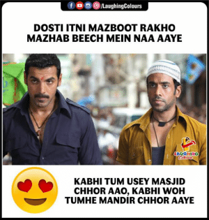 Indianpeoplefacebook, Woh, and Laughing: f LaughingColours  DOSTI ITNI MAZBOOT RAKHO  MAZHAB BEECH MEIN NAA AAYE  LAUGHING  Clours  KABHI TUM USEY MASJID  CHHOR AAO, KABHI WOH  TUMHE MANDIR CHHOR AAYE