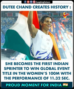 Congratulations, History, and India: f LaughingColours  DUTEE CHAND CREATES HISTORY  LAUGHING  Colours  SHE BECOMES THE FIRST INDIAN  SPRINTER TO WIN GLOBAL EVENT  TITLE IN THE WOMEN'S 100M WITH  THE PERFORMANCE OF 11.32 SEC.  PROUD MOMENT FOR INDIA CONGRATULATIONS