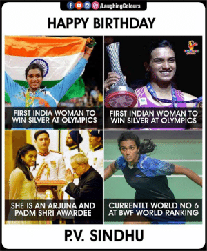 Happy Birthday day P.V.Sindhu: f  /LaughingColours  HAPPY BIRTHDAY  FIRST INDIA WOMAN TO  WIN SILVER AT OLYMPICS  FIRST INDIAN WOMAN TO  WIN SILVER AT OLYMPICS  SHE IS AN ARJUNA AND  PADM SHRI AWARDEE  CURRENTLT WORLD NO 6  AT BWF WORLD RANKING  P.V. SINDHU Happy Birthday day P.V.Sindhu