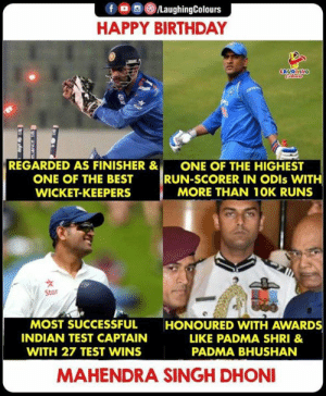 Happy Birthday To M.S Dhoni: f  LaughingColours  HAPPY BIRTHDAY  LAUGHING  Cle  6ar  REGARDED AS FINISHER &  ONE OF THE HIGHEST  RUN-SCORER IN ODIS WITH  MORE THAN 10K RUNS  ONE OF THE BEST  WICKET-KEEPERS  Star  MOST SUCCESSFUL  HONOURED VWITH AWARDS  INDIAN TEST CAPTAIN  LIKE PADMA SHRI &  WITH 27 TEST WINS  PADMA BHUSHAN  MAHENDRA SINGH DHONI Happy Birthday To M.S Dhoni
