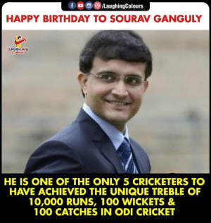 HAPPY BIRTHDAY: f /LaughingColours  HAPPY BIRTHDAY TO SOURAV GANGULY  LAUGHING  CHeurs  HE IS ONE OF THE ONLY 5 CRICKETERS TO  HAVE ACHIEVED THE UNIQUE TREBLE OF  10,000 RUNS, 100 WICKETS &  100 CATCHES IN ODI CRICKET HAPPY BIRTHDAY