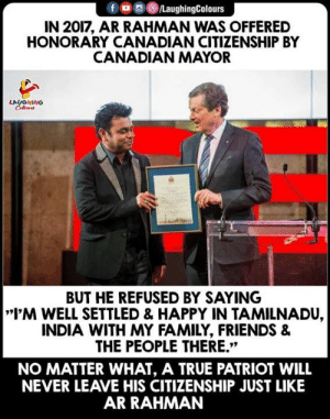 "#ARRahman: f LaughingColours  IN 2017, AR RAHMAN WAS OFFERED  HONORARY CANADIAN CITIZENSHIP BY  CANADIAN MAYOR  LAUGHING  BUT HE REFUSED BY SAYING  I'M WELL SETTLED & HAPPY IN TAMILNADU,  INDIA WITH MY FAMILY, FRIENDS &  THE PEOPLE THERE.""  NO MATTER WHAT, A TRUE PATRIOT WILL  NEVER LEAVE HIS CITIZENSHIP JUST LIKE  AR RAHMAN #ARRahman"