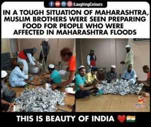 maharashtra: f /LaughingColours  IN A TOUGH SITUATION OF MAHARASHTRA,  MUSLIM BROTHERS WERE SEEN PREPARING  FOOD FOR PEOPLE WHO WERE  AFFECTED IN MAHARASHTRA FLOODS  LAUGHING  Colours  THIS IS BEAUTY OF INDIA