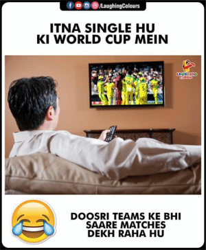 World Cup, World, and Indianpeoplefacebook: f LaughingColours  ITNA SINGLE HU  KI WORLD CUP MEIN  LAUGHING  Cleus  56  5  DOOSRI TEAMS KE BHI  SAARE MATCHES  DEKH RAHA HU #CWC19