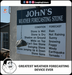 jumping up: f /LaughingColours  JOHN'S  WEATHER FORECASTING STONE  CONDITION FORECAST  Stone is Wet Rain  Stone is Dry Not Raining  White on Top Snowing  Shadow on Ground  Can't See Stone  Stone Jumping Up & Down  Sunny  Foggy  Swinging Stone Windy  Earthquake  Stone Gone Tornado  GREATEST WEATHER FORECASTING  DEVICE EVER
