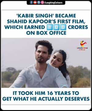 #KabirSingh #ShahidKapoor: f  /LaughingColours  'KABIR SINGH' BECAME  SHAHID KAPOOR'S FIRST FILM,  WHICH EARNED 00CRORES  ON BOX OFFICE  LAUGHING  Celeurs  IT TOOK HIM 16 YEARS TO  GET WHAT HE ACTUALLY DESERVES #KabirSingh #ShahidKapoor