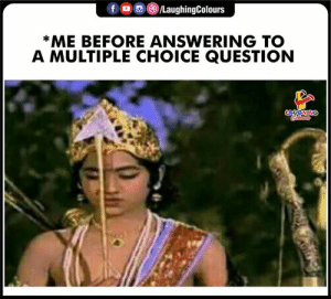 answering: f /LaughingColours  *ME BEFORE ANSWERING TO  A MULTIPLE CHOICE QUESTION  LAUGHING  Colears