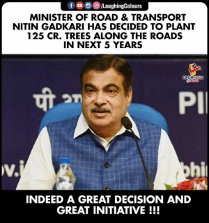 A Great Decision (Y) #PlantTrees  #NitinGadkari: f LaughingColours  MINISTER OF ROAD & TRANSPORT  NITIN GADKARI HAS DECIDED TO PLANT  125 CR. TREES ALONG THE ROADS  IN NEXT 5 YEARS  LAUGHING  Coleurs  PI  w.  v.j  ohi  INDEED A GREAT DECISION AND  GREAT INITIATIVE!!! A Great Decision (Y) #PlantTrees  #NitinGadkari