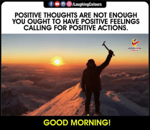 Good Morning, Have A Great Day Ahead ##GoodMorning #GoodMorningQuote #PositiveThought #PositiveActions: f /LaughingColours  POSITIVE THOUGHTS ARE NOT ENOUGH  YOU OUGHT TO HAVE POSITIVE FEELINGS  CALLING FOR POSITIVE ACTIONS  LAUGHING  Celeurs  GOOD MORNING! Good Morning, Have A Great Day Ahead ##GoodMorning #GoodMorningQuote #PositiveThought #PositiveActions