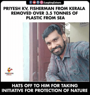 hats off: f /LaughingColours  PRIYESH KV, FISHERMAN FROM KERALA  REMOVED OVER 3.5 TONNES OF  PLASTIC FROM SEA  LOCICE  LAUGHING  Coleur  HATS OFF TO HIM FOR TAKING  INITIATIVE FOR PROTECTION OF NATURE