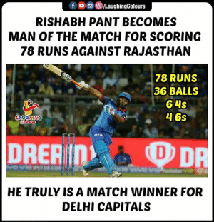 Match, Indianpeoplefacebook, and Ipl: f/LaughingColours  RISHABH PANT BECOMES  MAN OF THE MATCH FOR SCORING  78 RUNS AGAINST RAJASTHAN  78 RUNS  36 BALLS  6 4s  46s  HE TRULY IS A MATCH WINNER FOR  DELHI CAPITALS #DCvRR #IPL #RishabhPant