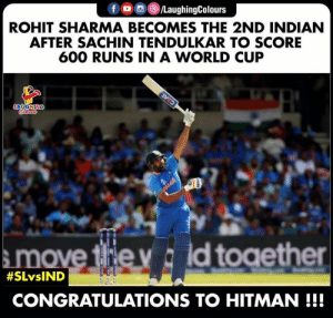 #CWC2019 :) #RoHIT: f /LaughingColours  ROHIT SHARMA BECOMES THE 2ND INDIAN  AFTER SACHIN TENDULKAR TO SCORE  600 RUNS IN A WORLD CUP  LAUGHING  Colorass  CEAT  ove the y ld toaether  #SLVSIND  CONGRATULATIONS TO HITMAN!!! #CWC2019 :) #RoHIT