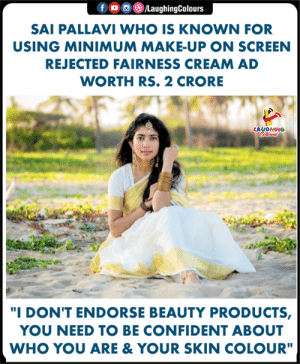 "Indianpeoplefacebook, Cream, and Who: f /LaughingColours  SAI PALLAVI WHO IS KNOWN FOR  USING MINIMUM MAKE-UP ON SCREEN  REJECTED FAIRNESS CREAM AD  WORTH RS. 2 CRORE  LAUGHING  ""I DON'T ENDORSE BEAUTY PRODUCTS,  YOU NEED TO BE CONFIDENT ABOUT  WHO YOU ARE& YOUR SKIN COLOUR"" #SaiPallavi"