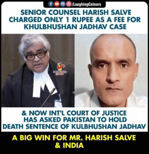 Great win!: f /LaughingColours  SENIOR COUNSEL HARISH SALVE  CHARGED ONLY 1 RUPEE AS A FEE FOR  KHULBHUSHAN JADHAV CASE  LAUGHING  Crleury  & NOW INT'L COURT OF JUSTICE  HAS ASKED PAKISTAN TO HOLD  DEATH SENTENCE OF KULBHUSHAN JADHAV  A BIG WIN FOR MR. HARISH SALVE  & INDIA Great win!