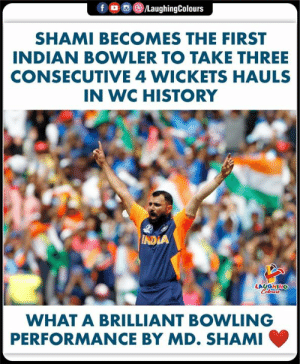 #cwc2019 #shami: f  /LaughingColours  SHAMI BECOMES THE FIRST  INDIAN BOWLER TO TAKE THREE  CONSECUTIVE 4 WICKETS HAULS  IN WC HISTORY  INDIA  LAUGHING  Colours  WHAT A BRILLIANT BOWLING  PERFORMANCE BY MD. SHAMI #cwc2019 #shami