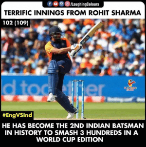 #cwc2019 #rohitsharma: f /LaughingColours  TERRIFIC INNINGS FROM ROHIT SHARMA  102 (109)  d toc ffier  LAUGHING  Colers  #EngVSInd  HE HAS BECOME THE 2ND INDIAN BATSMAN  IN HISTORY TO SMASH 3 HUNDREDS IN A  WORLD CUP EDITION  C AT #cwc2019 #rohitsharma