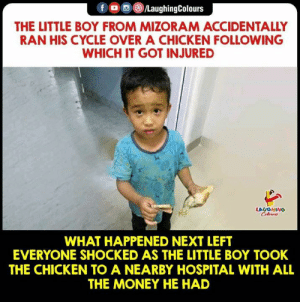 #Innocence #Humanity :): f LaughingColours  THE LITTLE BOY FROM MIZORAM ACCIDENTALLY  RAN HIS CYCLE OVER A CHICKEN FOLLOWING  WHICH IT GOT INJURED  LAUGHING  WHAT HAPPENED NEXT LEFT  EVERYONE SHOCKED AS THE LITTLE BOY TOOK  THE CHICKEN TO A NEARBY HOSPITAL WITH ALL  THE MONEY HE HAD #Innocence #Humanity :)