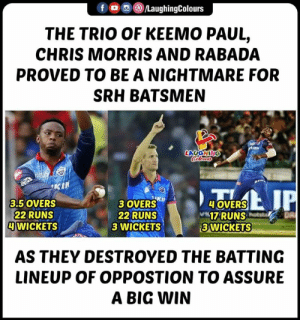 #DCvSRH #IPL: f/LaughingColours  THE TRIO OF KEEMO PAUL,  CHRIS MORRIS AND RABADA  PROVED TO BE A NIGHTMARE FOR  SRH BATSMEN  LAUGHING  3 OVERSKh  22 RUNS  3 WICKETS  3.5 OVERS  22 RUNS  WICKETS  OVERS  17RUNS  3 WICKETS  AS THEY DESTROYED THE BATTING  LINEUP OF OPPOSTION TO ASSURE  A BIG WIN #DCvSRH #IPL