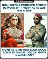 Deepika Padukone: f/LaughingColours  THEN: DEEPIKA PADUKONE REFUSED  TO WORK WITH VICKY AS HE WAS  NOT A STAR  HING  NOW: HE IS THE FIRST BOLLYWOOD  ACTOR TO GIVE RS. 200 CR. MOVIE  IN MID-BUDGET