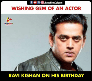 Birthday, Happy Birthday, and Happy: f /LaughingColours  WISHING GEM OF AN ACTOR  LAUGHING  Celeurs  RAVI KISHAN ON HIS BIRTHDAY HAPPY BIRTHDAY