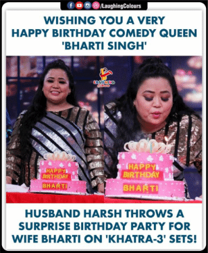 Wishing Queen of Comedy a very happy birthday :) Bharti Singh: f LaughingColours  WISHING YOU A VERY  HAPPY BIRTHDAY COMEDY QUEEN  'BHARTI SINGH'  LAUGHING  HAPPY  BIRTHDAY  BHARTI  HAPPY  BIRTHDAY  BHARTI  HUSBAND HARSH THROWS A  SURPRISE BIRTHDAY PARTY FOR  WIFE BHARTI ON 'KHATRA-3' SETS! Wishing Queen of Comedy a very happy birthday :) Bharti Singh