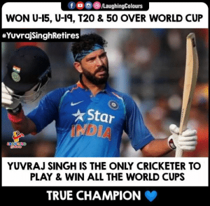 #YuvrajSingh #YuvrajSinghRetires #YuvrajSinghRetirement: f /LaughingColours  WON U-15, U-1, T20 & 50 OVER WORLD CUP  #YuvrajSinghRetires  Star  NDIA  Cocaloass  ONTHONT  YUVRAJ SINGH IS THE ONLY CRICKETER TO  PLAY& WIN ALL THE WORLD CUPS  TRUE CHAMPION #YuvrajSingh #YuvrajSinghRetires #YuvrajSinghRetirement