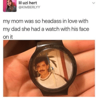 Dad, Instagram, and Love: f) | lil uzi hert  @KIMBERLYY  my mom was so headass in love with  my dad she had a watch with his face  on it Follow @pablopiqasso for some of the funniest memes on Instagram!!🔥🔥