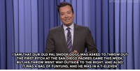 "Funyuns, Hillary Clinton, and Jimmy Fallon:  #F..LL | TON GHT  SAW THAT OUR OLD PALSNOOP DOGG WAS ASKED TO THROW OUT  THE FIRST PITCH AT THE SANDIEGO PADRES GAME THIS WEEK  BUT HIS THROW WENT WAY OUTSIDE TO THE RIGHT. ANDALSO,  TWASA BAG OF FUNYUNS, AND HE WAS INA7-ELEVEN <p><b>- <a href=""http://www.nbc.com/the-tonight-show/video/president-obama-endorses-hillary-clinton-snoop-doggs-first-pitch-monologue/3050043"" target=""_blank"">Jimmy Fallon's Monologue; June 10, 2016</a></b></p>"