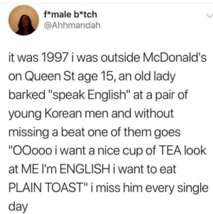 "McDonalds, Queen, and Black: f*male b*tch  @Ahhmandah  it was 1997 i was outside McDonald's  on Queen St age 15, an old lady  barked ""speak English"" at a pair of  young Korean men and without  missing a beat one of them goes  ""OOoo0 i want a nice cup of TEA look  at ME I'm ENGLISH i want to eat  PLAIN TOAST""i miss him every single  day Black Power  Yellow Peril solidarity"